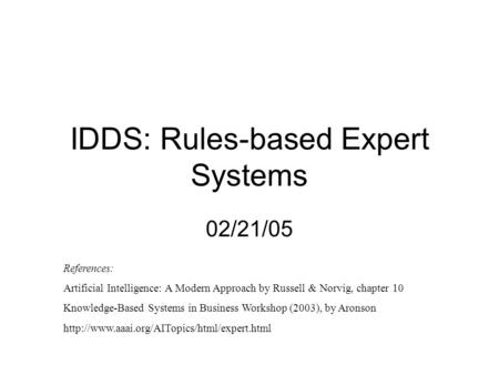 IDDS: Rules-based Expert Systems 02/21/05 References: Artificial Intelligence: A Modern Approach by Russell & Norvig, chapter 10 Knowledge-Based Systems.