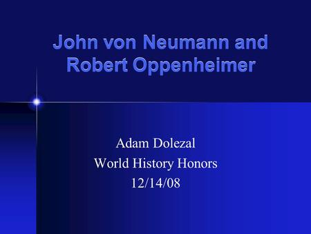 John von Neumann and Robert Oppenheimer Adam Dolezal World History Honors 12/14/08.