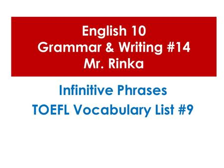 English 10 Grammar & Writing #14 Mr. Rinka Infinitive Phrases TOEFL Vocabulary List #9.