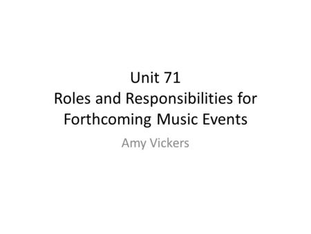 Unit 71 Roles and Responsibilities for Forthcoming Music Events Amy Vickers.