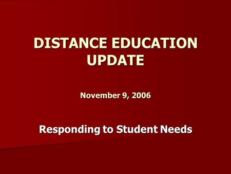 DISTANCE EDUCATION UPDATE November 9, 2006 Responding to Student Needs.