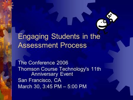 Engaging Students in the Assessment Process The Conference 2006 Thomson Course Technology's 11th Anniversary Event San Francisco, CA March 30, 3:45 PM.