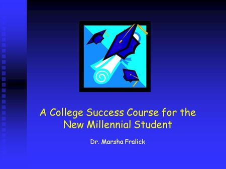A College Success Course for the New Millennial Student Dr. Marsha Fralick.