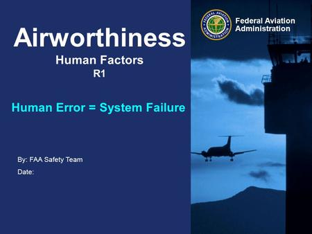By: FAA Safety Team Date: Federal Aviation Administration Airworthiness Human Factors R1 Human Error = System Failure.
