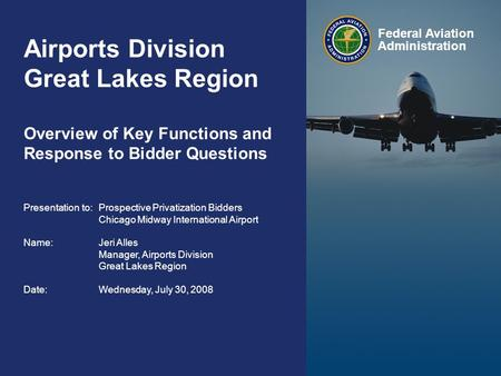 Federal Aviation Administration FAA Presentation to Prospective Bidders Chicago Midway International Airport July 30, 2008 1 Airports Division Great Lakes.