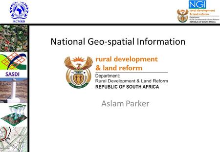 National Geo-spatial Information Aslam Parker. Applicable Legislation: NGI in existence since 1920 Land Survey Act, 1997 (Act 8 of 1997) – Sec 3A – duties.