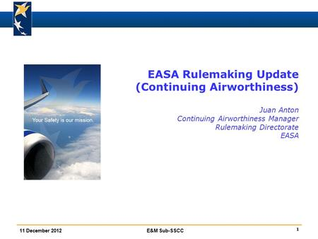 1 11 December 2012E&M Sub-SSCC EASA Rulemaking Update (Continuing Airworthiness) Juan Anton Continuing Airworthiness Manager Rulemaking Directorate EASA.