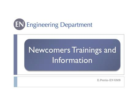 Newcomers Trainings and Information E.Perrin-EN GMS.
