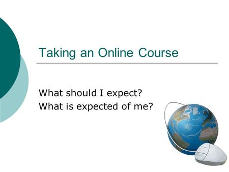 Taking an Online Course What should I expect? What is expected of me?