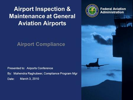 Presented to: By: Date: Federal Aviation Administration Airport Inspection & Maintenance at General Aviation Airports Airport Compliance Airports Conference.