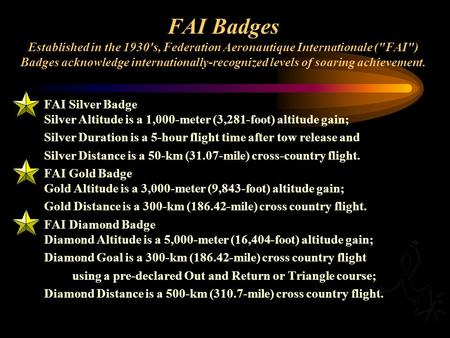 FAI Badges Established in the 1930's, Federation Aeronautique Internationale (FAI) Badges acknowledge internationally-recognized levels of soaring achievement.