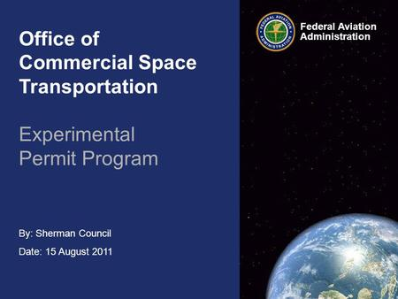 Federal Aviation Administration By: Sherman Council Date: 15 August 2011 Office of Commercial Space Transportation Experimental Permit Program.
