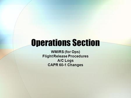 Operations Section WMIRS (for Ops) Flight Release Procedures A/C Logs CAPR 60-1 Changes.