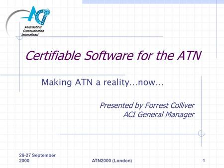 26-27 September 2000ATN2000 (London)1 Certifiable Software for the ATN Making ATN a reality…now… Presented by Forrest Colliver ACI General Manager.