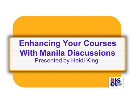 Enhancing Your Courses With Manila Discussions Presented by Heidi King.