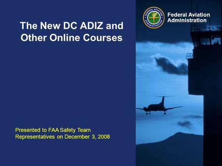Federal Aviation Administration The New DC ADIZ and Other Online Courses Presented to FAA Safety Team Representatives on December 3, 2008.