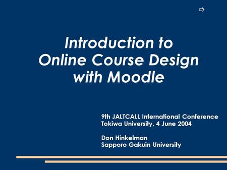 Introduction to Online Course Design with Moodle 9th JALTCALL International Conference Tokiwa University, 4 June 2004 Don Hinkelman Sapporo Gakuin University.