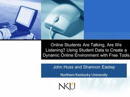 Company LOGO John Huss and Shannon Eastep Northern Kentucky University Online Students Are Talking, Are We Listening? Using Student Data to Create a Dynamic.