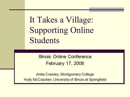 It Takes a Village: Supporting Online Students Illinois Online Conference February 17, 2006 Anita Crawley, Montgomery College Holly McCracken, University.