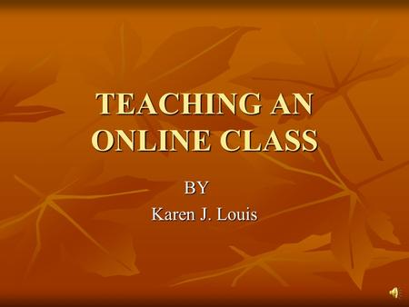 TEACHING AN ONLINE CLASS BY Karen J. Louis Was I prepared to teach online? How will I get my students to interact with me online? How will I get my students.