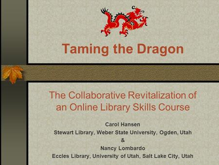 Taming the Dragon The Collaborative Revitalization of an Online Library Skills Course Carol Hansen Stewart Library, Weber State University, Ogden, Utah.