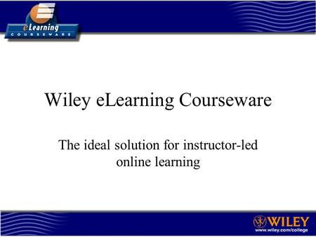 Wiley eLearning Courseware The ideal solution for instructor-led online learning.