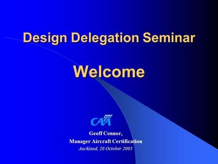 Design Delegation Seminar Welcome Geoff Connor, Manager Aircraft Certification Auckland, 20 October 2005.