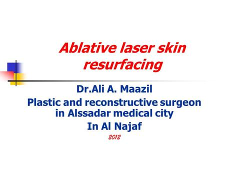 Ablative laser skin resurfacing Dr.Ali A. Maazil Plastic and reconstructive surgeon in Alssadar medical city In Al Najaf 2012.
