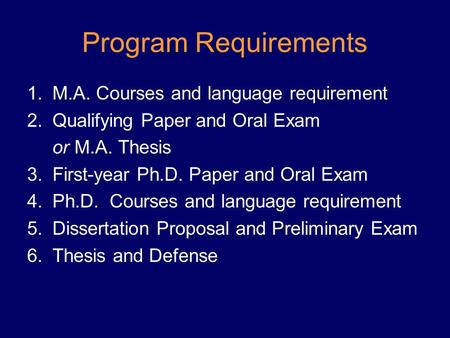 Program Requirements 1.M.A. Courses and language requirement 2.Qualifying Paper and Oral Exam or M.A. Thesis 3.First-year Ph.D. Paper and Oral Exam 4.Ph.D.