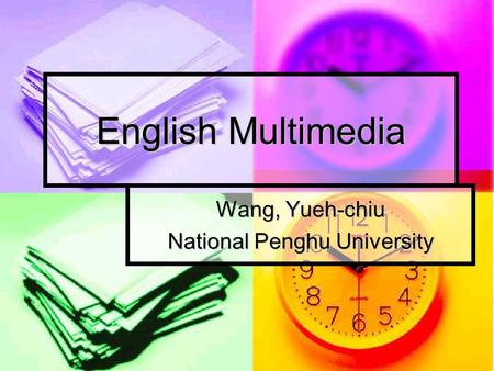 English Multimedia Wang, Yueh-chiu National Penghu University.