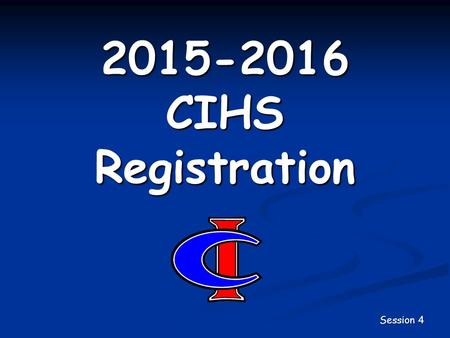 2015-2016 CIHS Registration Session 4. Registration So Far… You should have selected all of your required courses for next year. All students should also.