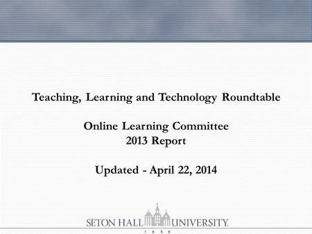 Teaching, Learning and Technology Roundtable Online Learning Committee 2013 Report Updated - April 22, 2014.