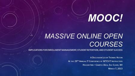 MOOC! MASSIVE ONLINE OPEN COURSES IMPLICATIONS FOR ENROLLMENT MANAGEMENT, STUDENT RETENTION, AND STUDENT SUCCESS A D ISCUSSION L ED BY T HOMAS H ILTON.