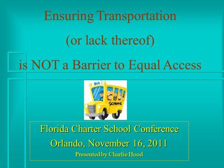 Florida Charter School Conference Orlando, November 16, 2011 Presented by Charlie Hood Ensuring Transportation (or lack thereof) is NOT a Barrier to Equal.