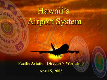 Hawaii's Airport System Hawaii's Airport System Pacific Aviation Director's Workshop April 5, 2005 Pacific Aviation Director's Workshop April 5, 2005.
