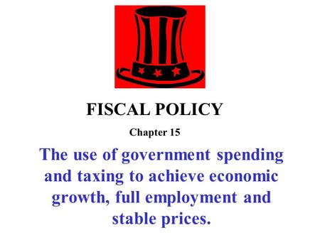 The use of government spending and taxing to achieve economic growth, full employment and stable prices. FISCAL POLICY Chapter 15.