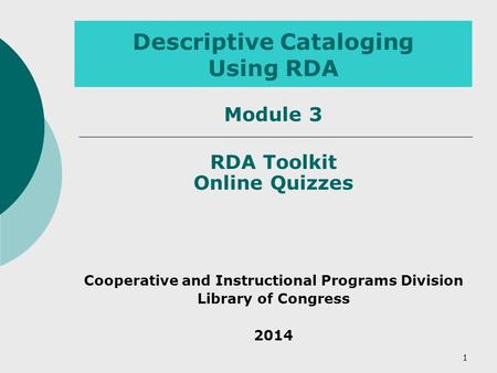 Descriptive Cataloging Using RDA RDA Toolkit Online Quizzes Cooperative and Instructional Programs Division Library of Congress 2014 1 Module 3.