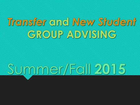 Transfer and New Student GROUP ADVISING Summer/Fall 2015.