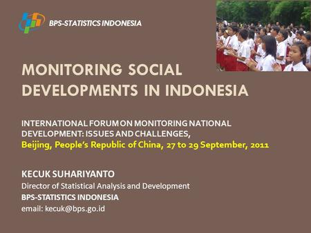 MONITORING SOCIAL DEVELOPMENTS IN INDONESIA KECUK SUHARIYANTO Director of Statistical Analysis and Development BPS-STATISTICS INDONESIA