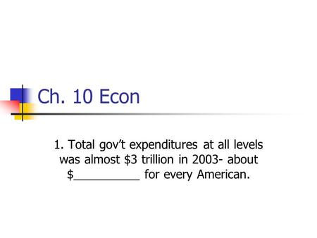 Ch. 10 Econ 1. Total gov't expenditures at all levels was almost $3 trillion in 2003- about $__________ for every American.