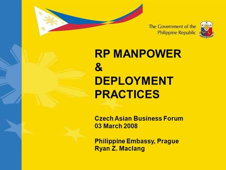 RP MANPOWER & DEPLOYMENT PRACTICES Czech Asian Business Forum 03 March 2008 Philippine Embassy, Prague Ryan Z. Maclang.