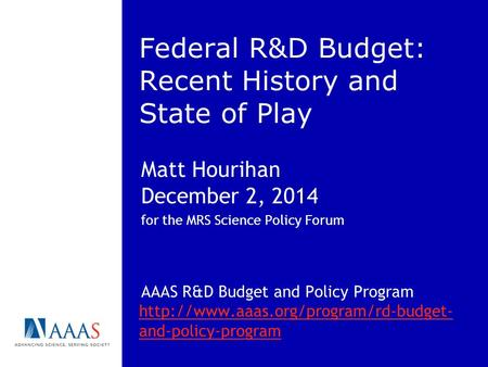 Federal R&D Budget: Recent History and State of Play Matt Hourihan December 2, 2014 for the MRS Science Policy Forum AAAS R&D Budget and Policy Program.