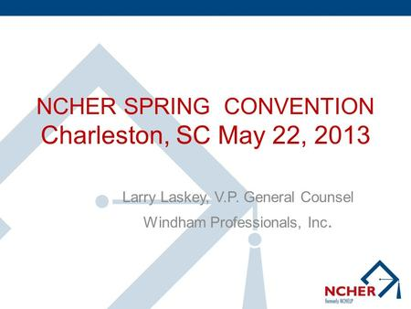 NCHER SPRING CONVENTION Charleston, SC May 22, 2013 Larry Laskey, V.P. General Counsel Windham Professionals, Inc.