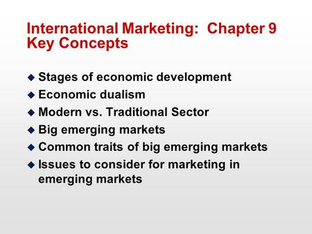 International Marketing: Chapter 9 Key Concepts u Stages of economic development u Economic dualism u Modern vs. Traditional Sector u Big emerging markets.