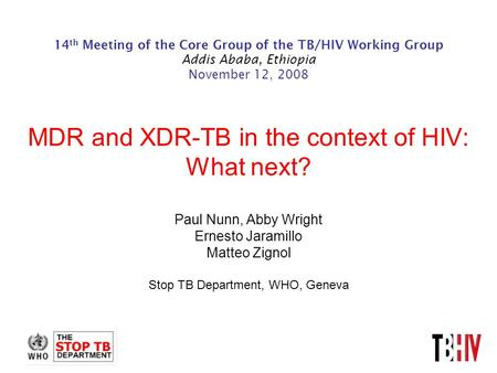 14 th Meeting of the Core Group of the TB/HIV Working Group Addis Ababa, Ethiopia November 12, 2008 MDR and XDR-TB in the context of HIV: What next? Paul.