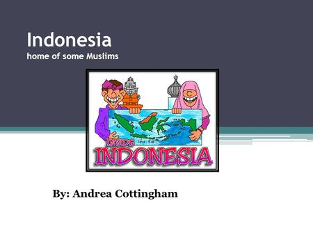 Indonesia home of some Muslims By: Andrea Cottingham.