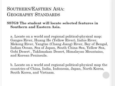 S OUTHERN /E ASTERN A SIA : G EOGRAPHY S TANDARDS SS7G9 The student will locate selected features in Southern and Eastern Asia. a. Locate on a world and.
