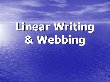 Linear Writing & Webbing. Linear Writing List of ideas List of ideas Order does NOT matter Order does NOT matter All sentences are connected back to the.