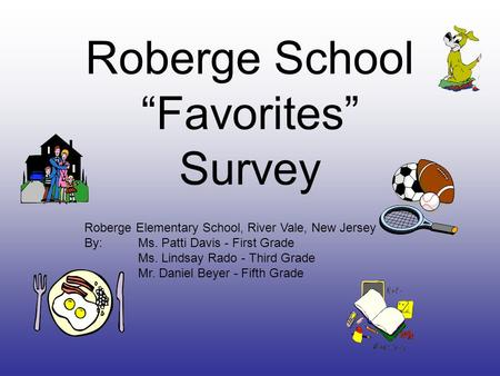 "Roberge School ""Favorites"" Survey Roberge Elementary School, River Vale, New Jersey By: Ms. Patti Davis - First Grade Ms. Lindsay Rado - Third Grade Mr."