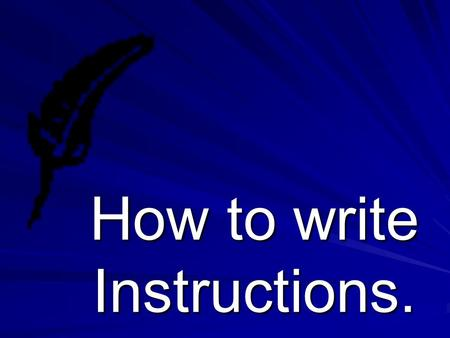 How to write Instructions.. Why might we need instructions? Instructions.